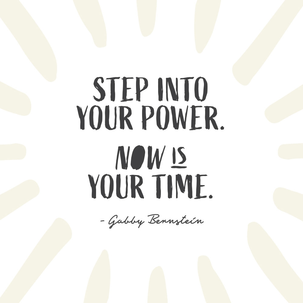 Step into your power. Now is your time. -Gabby Bernstein