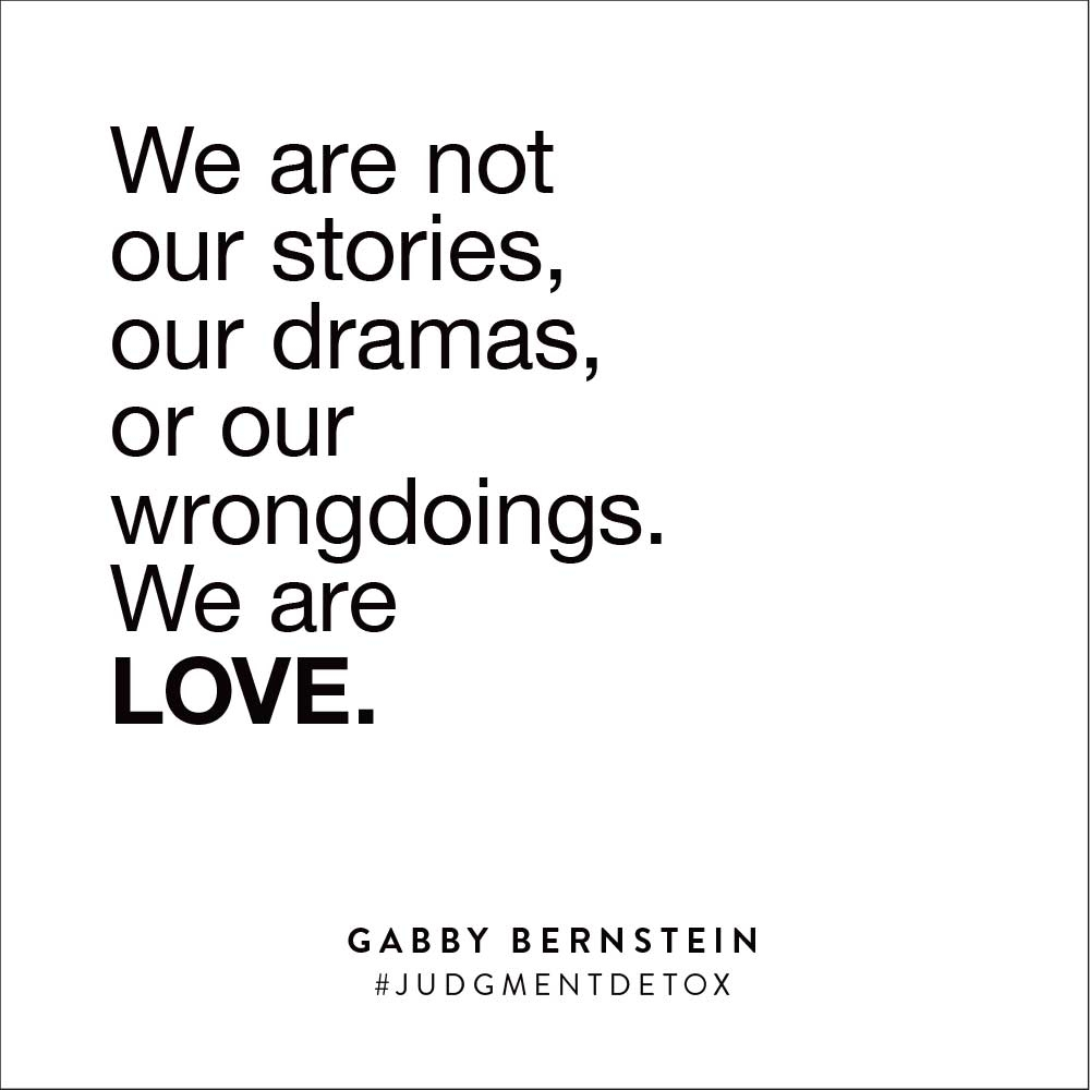 We are not our stories, our dramas, or our wrongdoings. We are LOVE. | Gabby Bernstein | Judgment Detox