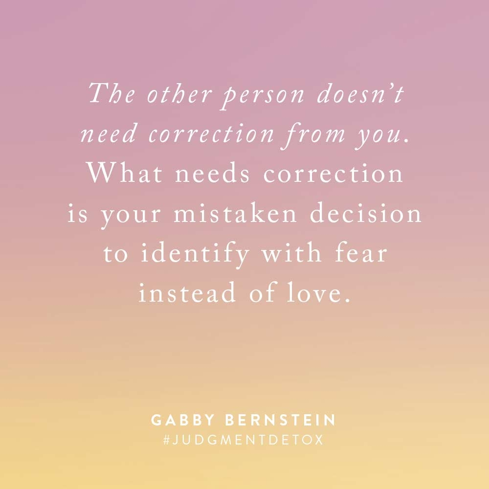 The other person doesn't need correction from you. What needs correction is your mistaken decision to identify with fear instead of love. -Gabby Bernstein | Quote from Judgment Detox