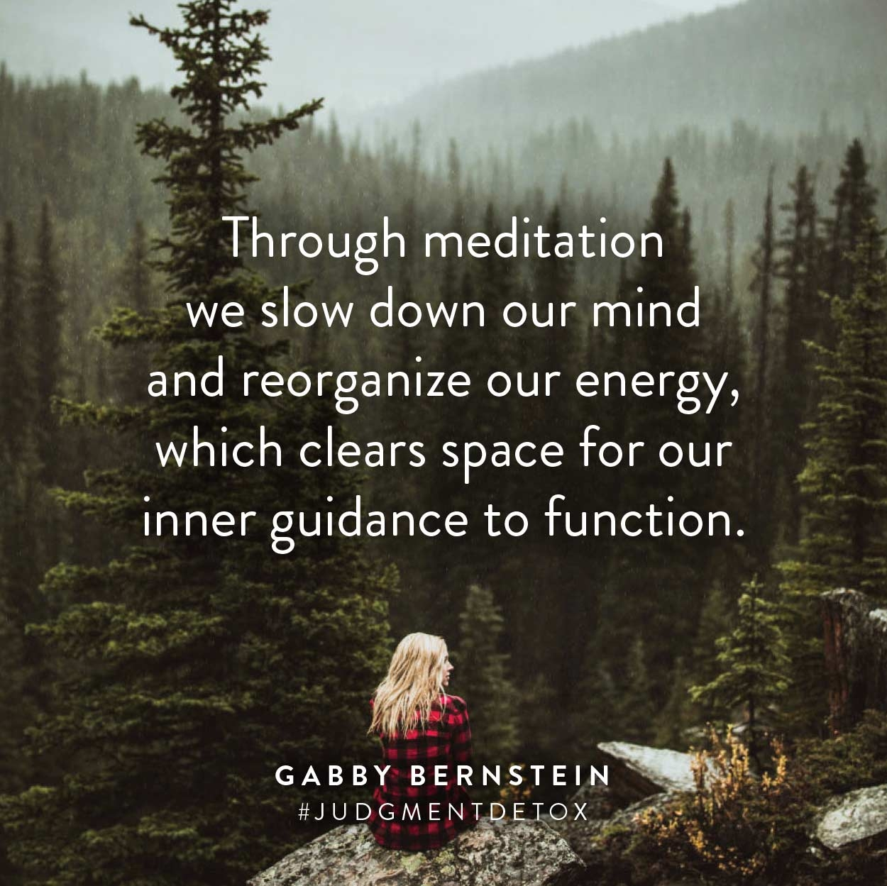 Through meditation we slow down our mind and reorganize our energy, which clears space for our inner guidance to function. | Gabby Bernstein quote from Judgment Detox