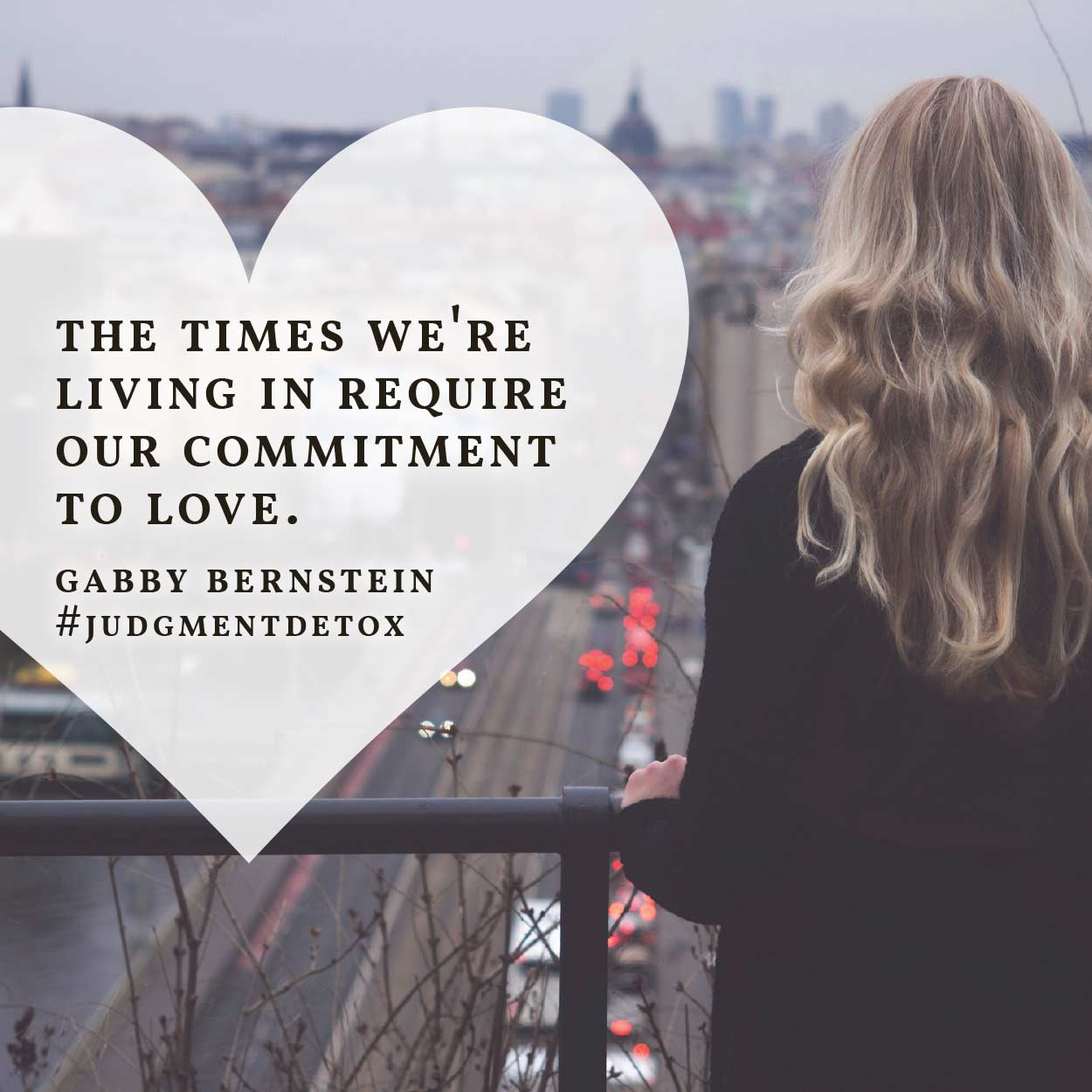 The times we're living in require our commitment to love. -Gabby Bernstein | Judgment Detox