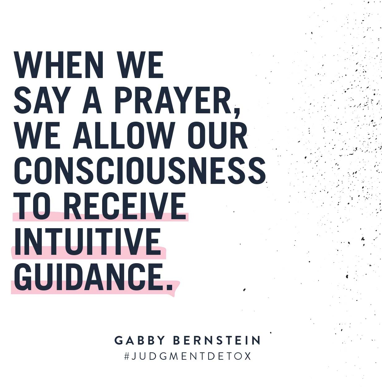 When we say a prayer, we allow our consciousness to receive intuitive guidance. | Judgment Detox by Gabby Bernstein