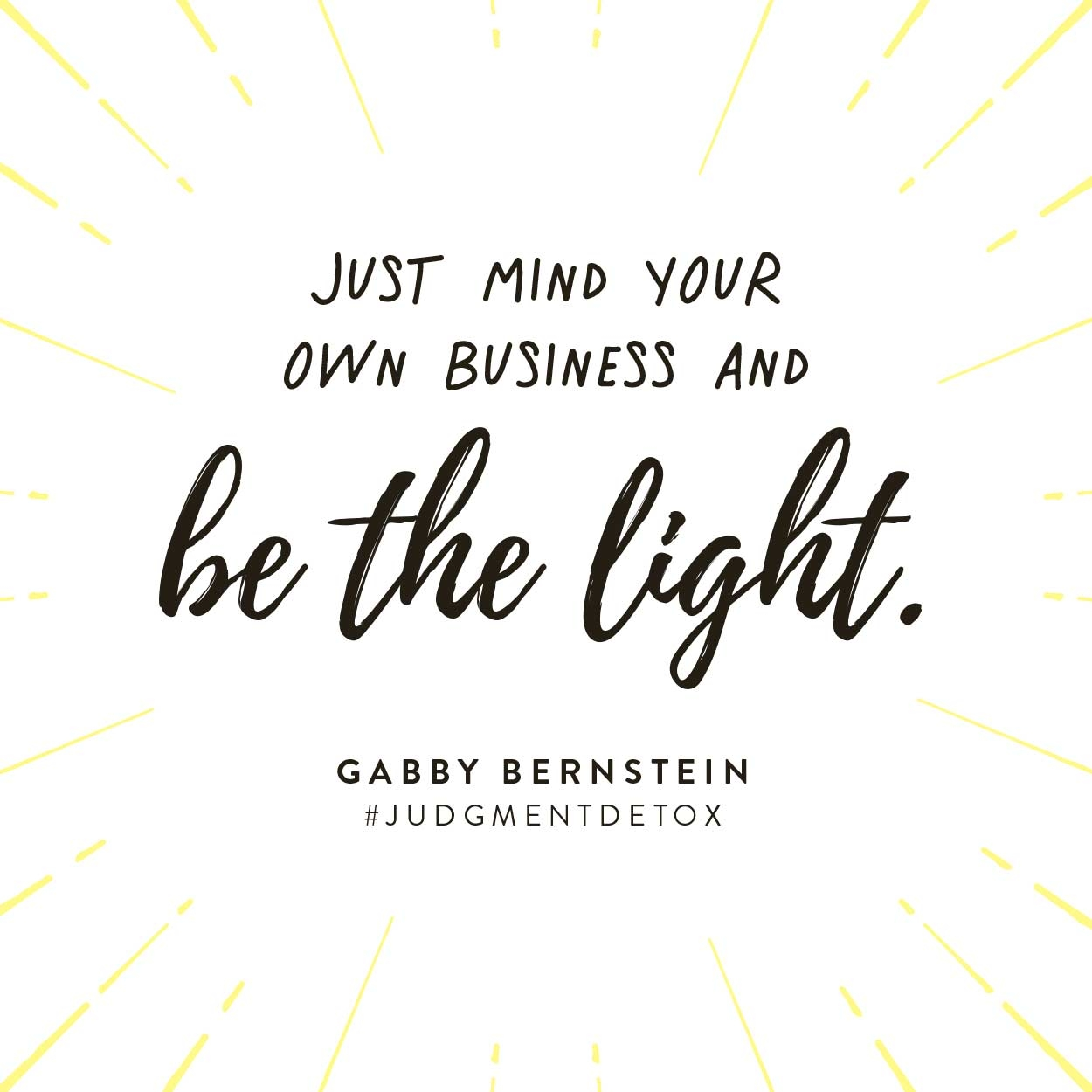 Just mind your own business and be the light. -Gabby Bernstein | Quote from Judgment Detox