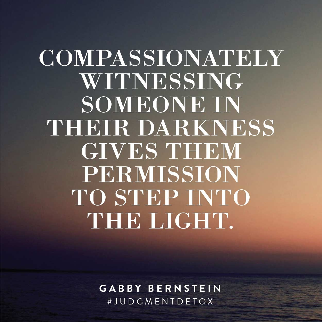 Compassionately witnessing someone in their darkness gives them permission to step into the light. | Judgment Detox by Gabby Bernstein