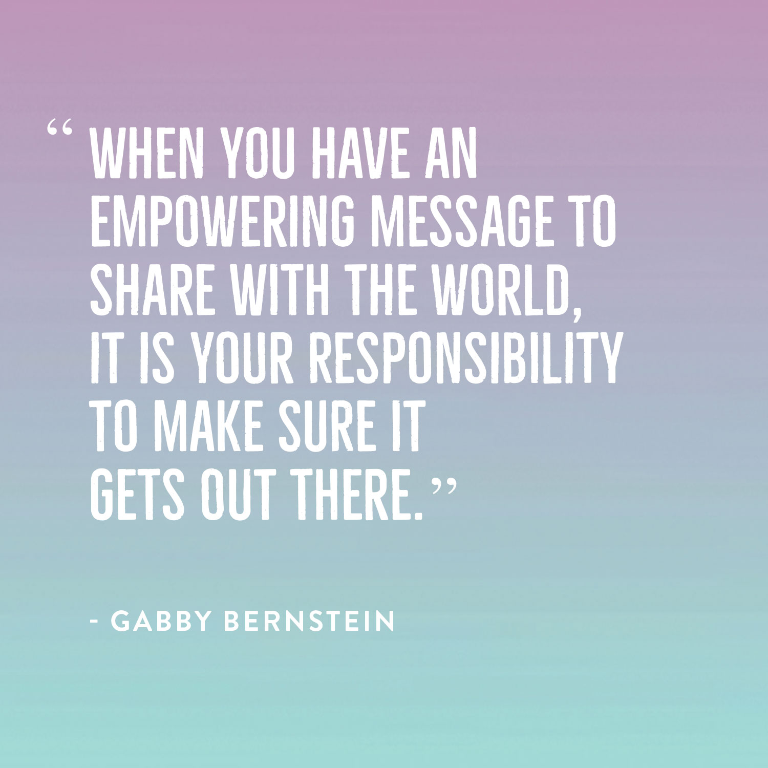When you have an empowering message to share, it's your responsibility to get it out there | Gabby Bernstein