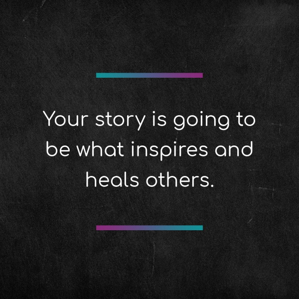 Your story is going to be what inspires and heals others