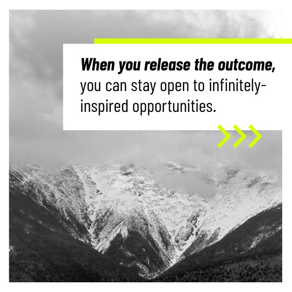 When you release the outcome, you can stay open to infinitely inspired opportunities.