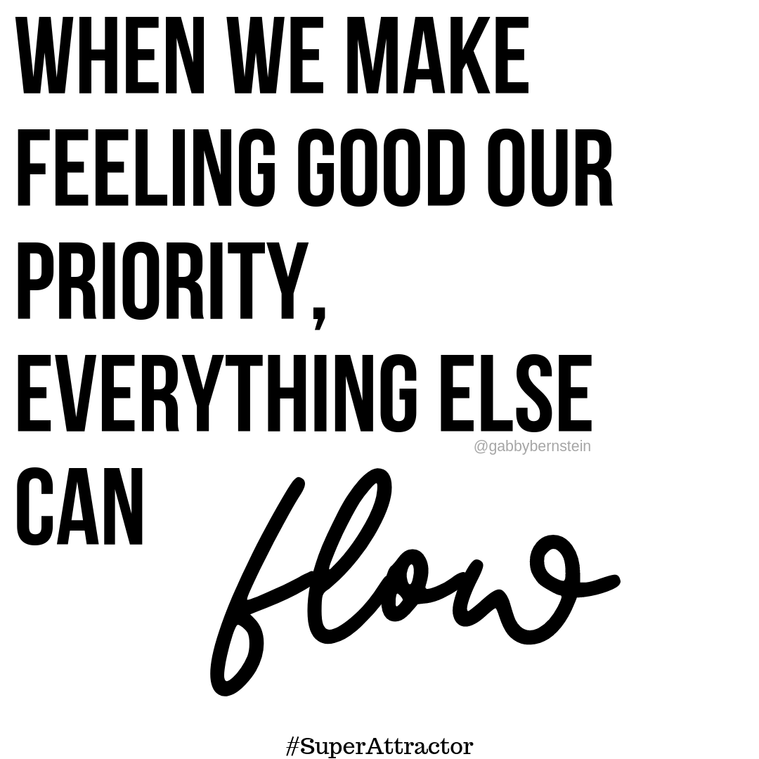 When we make feeling good our priority, everything else can flow | Gabby Bernstein | Super Attractor