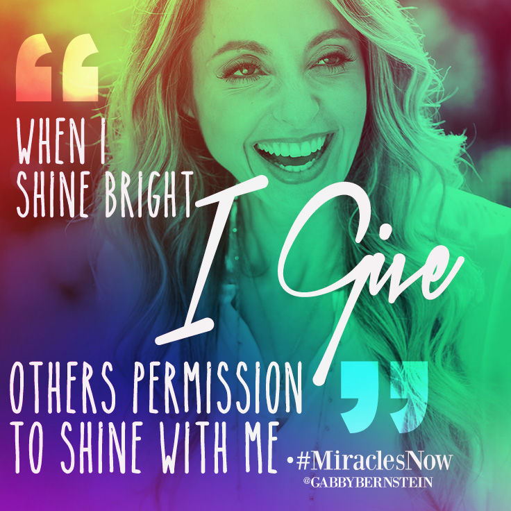 When I shine bright I give others permission to shine with me | Gabby Bernstein quote | Miracles Now