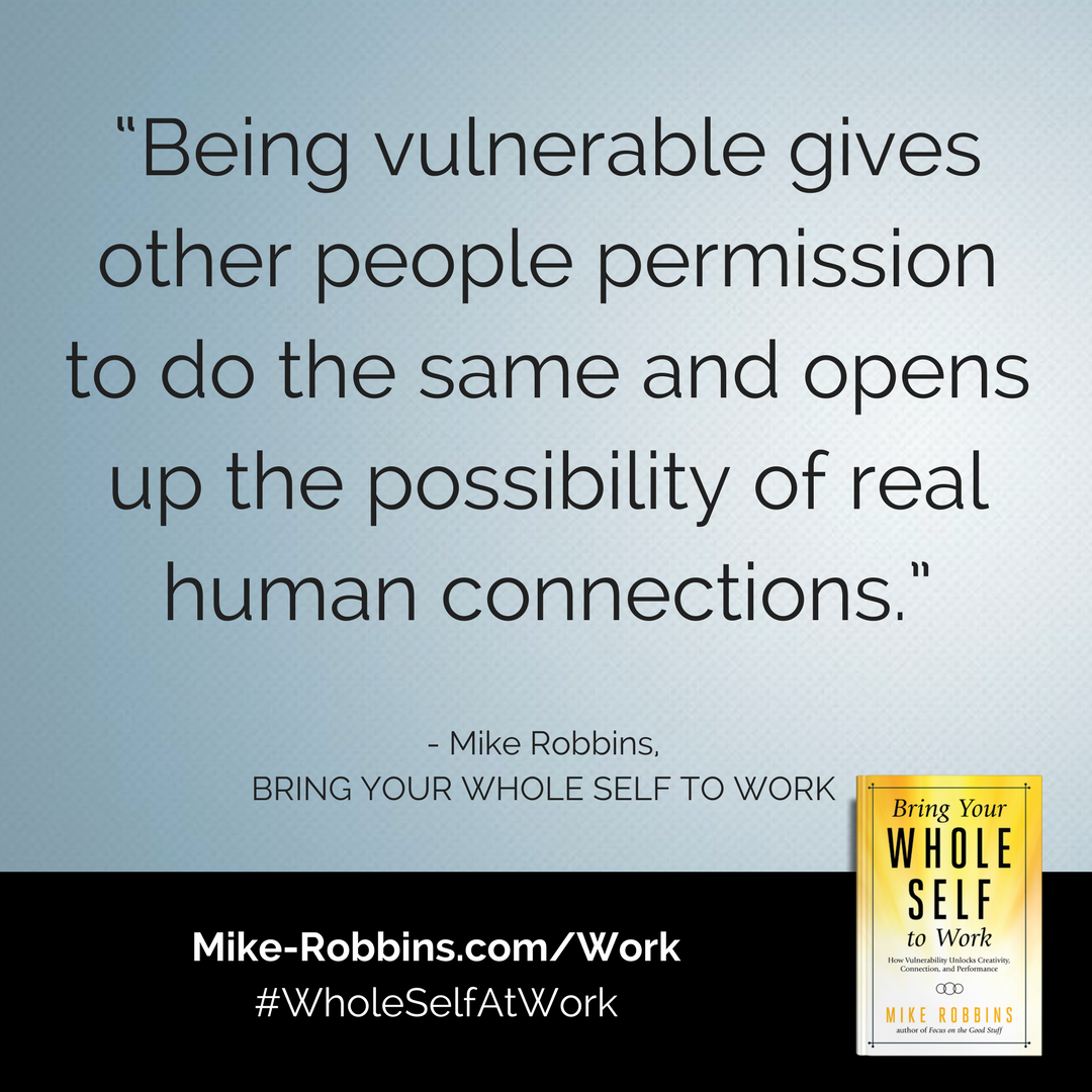 Being vulnerable gives other people permission to do the same and opens up the possibility of real human connections. | Mike Robbins | Bring Your Whole Self to Work